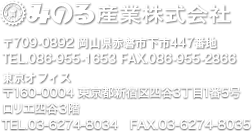 みのる産業株式会社 〒709-0892 岡山県赤磐市下市447番地 TEL.086-955-1653 FAX.086-955-2866 東京オフィス〒160-0004 東京都新宿区四谷3丁目1番5号 ロリエ四谷3階 TEL.03-6274-8034 FAX.03-6274-8035